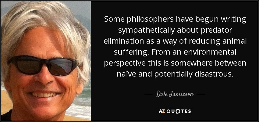 Some philosophers have begun writing sympathetically about predator elimination as a way of reducing animal suffering. From an environmental perspective this is somewhere between naïve and potentially disastrous. - Dale Jamieson