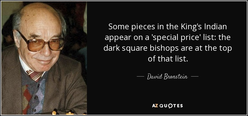 Some pieces in the King's Indian appear on a 'special price' list: the dark square bishops are at the top of that list. - David Bronstein
