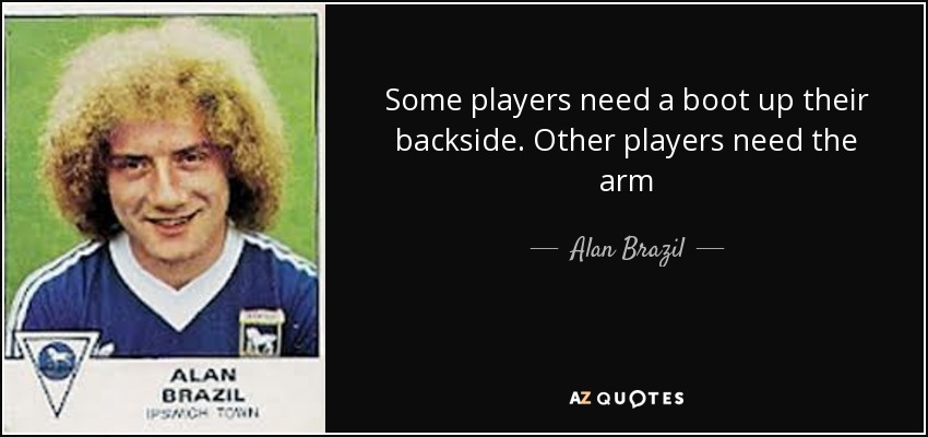 Some players need a boot up their backside. Other players need the arm - Alan Brazil