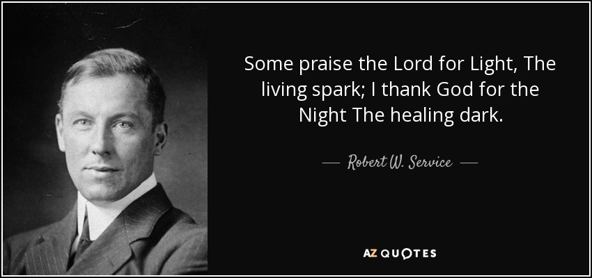 Some praise the Lord for Light, The living spark; I thank God for the Night The healing dark. - Robert W. Service