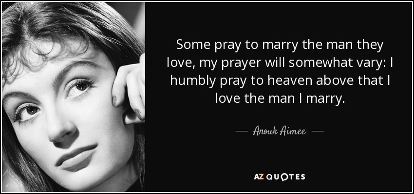 Some pray to marry the man they love, my prayer will somewhat vary: I humbly pray to heaven above that I love the man I marry. - Anouk Aimee