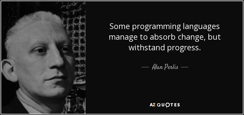 Some programming languages manage to absorb change, but withstand progress. - Alan Perlis