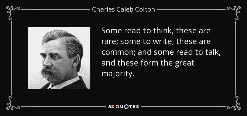 Some read to think, these are rare; some to write, these are common; and some read to talk, and these form the great majority. - Charles Caleb Colton