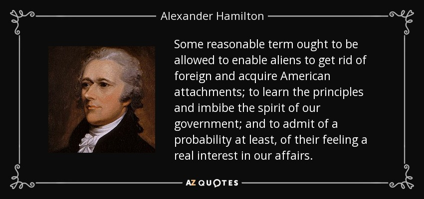 Some reasonable term ought to be allowed to enable aliens to get rid of foreign and acquire American attachments; to learn the principles and imbibe the spirit of our government; and to admit of a probability at least, of their feeling a real interest in our affairs. - Alexander Hamilton