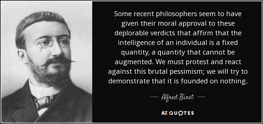 Some recent philosophers seem to have given their moral approval to these deplorable verdicts that affirm that the intelligence of an individual is a fixed quantity, a quantity that cannot be augmented. We must protest and react against this brutal pessimism; we will try to demonstrate that it is founded on nothing. - Alfred Binet