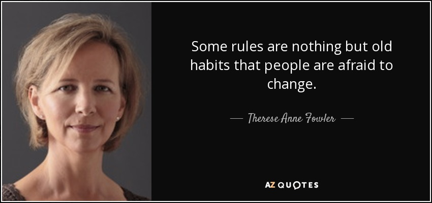 Some rules are nothing but old habits that people are afraid to change. - Therese Anne Fowler