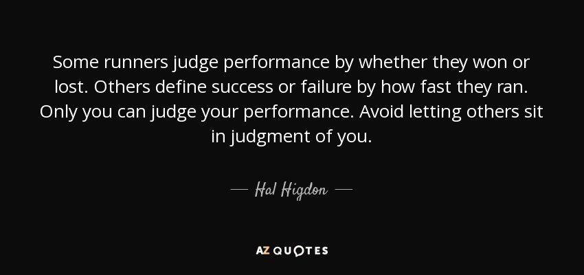Some runners judge performance by whether they won or lost. Others define success or failure by how fast they ran. Only you can judge your performance. Avoid letting others sit in judgment of you. - Hal Higdon