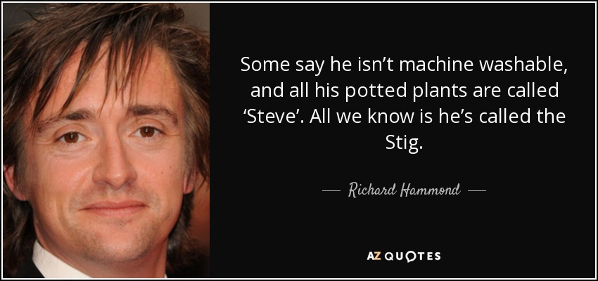 Some say he isn't machine washable, and all his potted plants are called 'Steve'. All we know is he's called the Stig. - Richard Hammond