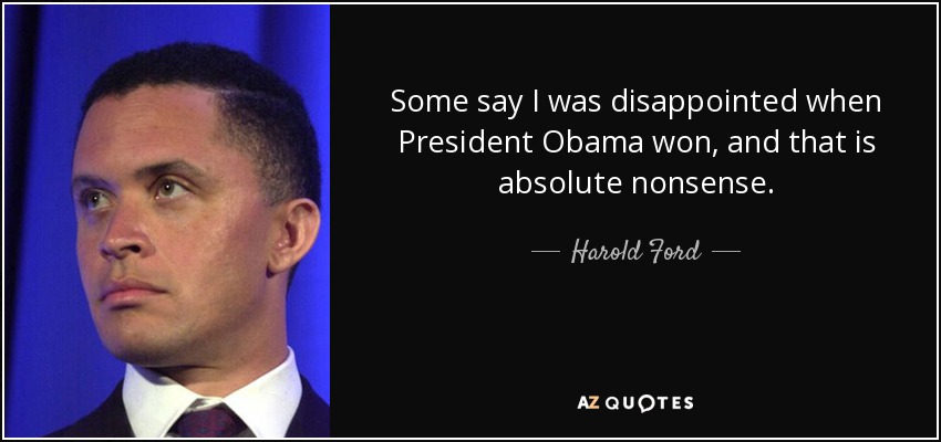 Some say I was disappointed when President Obama won, and that is absolute nonsense. - Harold Ford, Jr.