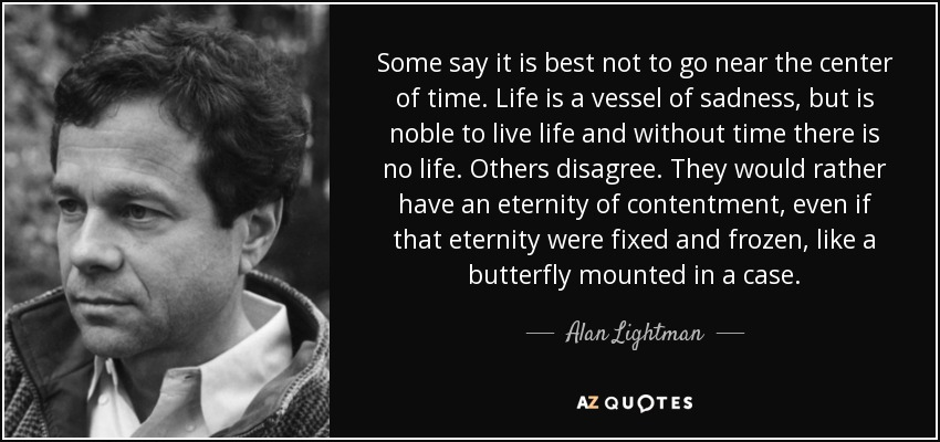 Some say it is best not to go near the center of time. Life is a vessel of sadness, but is noble to live life and without time there is no life. Others disagree. They would rather have an eternity of contentment, even if that eternity were fixed and frozen, like a butterfly mounted in a case. - Alan Lightman
