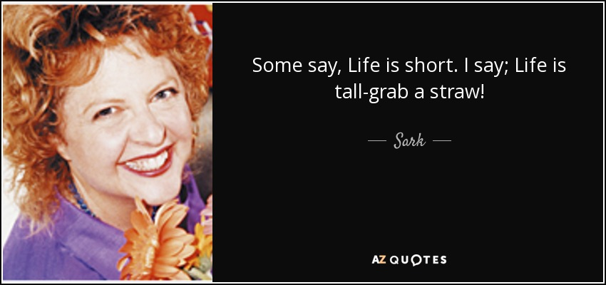 Some say, Life is short. I say; Life is tall-grab a straw! - Sark