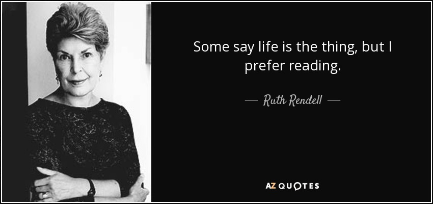 Some say life is the thing, but I prefer reading. - Ruth Rendell