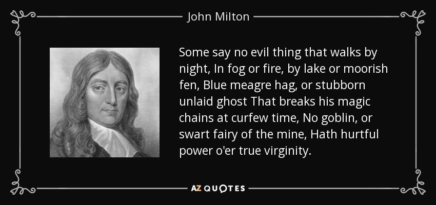 Some say no evil thing that walks by night, In fog or fire, by lake or moorish fen, Blue meagre hag, or stubborn unlaid ghost That breaks his magic chains at curfew time, No goblin, or swart fairy of the mine, Hath hurtful power o'er true virginity. - John Milton