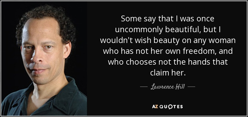 Some say that I was once uncommonly beautiful, but I wouldn't wish beauty on any woman who has not her own freedom, and who chooses not the hands that claim her. - Lawrence Hill