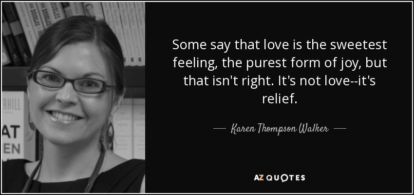 Some say that love is the sweetest feeling, the purest form of joy, but that isn't right. It's not love--it's relief. - Karen Thompson Walker