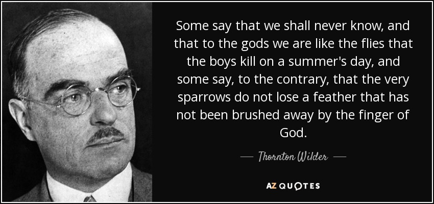 Some say that we shall never know, and that to the gods we are like the flies that the boys kill on a summer's day, and some say, to the contrary, that the very sparrows do not lose a feather that has not been brushed away by the finger of God. - Thornton Wilder