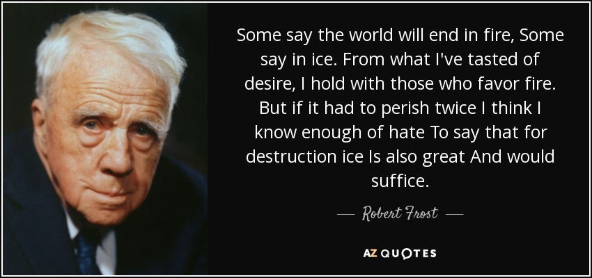 Some say the world will end in fire, Some say in ice. From what I've tasted of desire, I hold with those who favor fire. But if it had to perish twice I think I know enough of hate To say that for destruction ice Is also great And would suffice. - Robert Frost