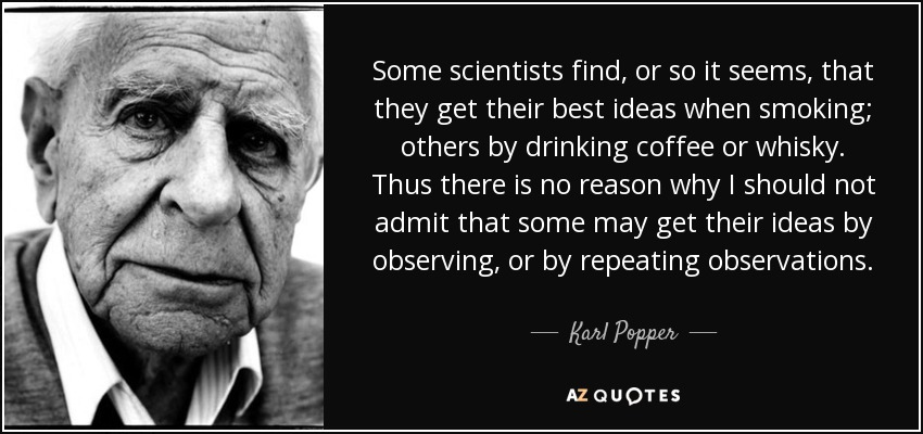 Some scientists find, or so it seems, that they get their best ideas when smoking; others by drinking coffee or whisky. Thus there is no reason why I should not admit that some may get their ideas by observing, or by repeating observations. - Karl Popper