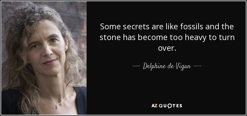 Some secrets are like fossils and the stone has become too heavy to turn over. - Delphine de Vigan