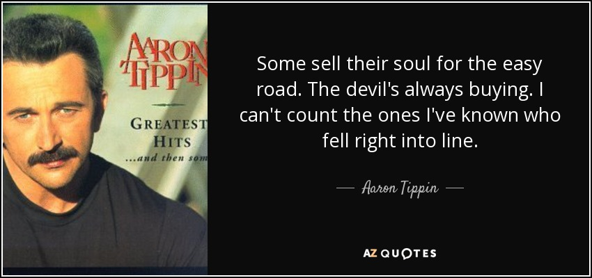 Aaron Tippin Quote: Some Sell Their Soul For The Easy Road