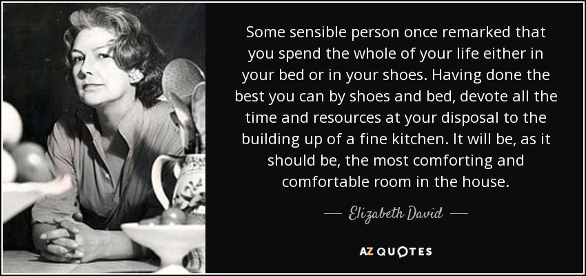 Some sensible person once remarked that you spend the whole of your life either in your bed or in your shoes. Having done the best you can by shoes and bed, devote all the time and resources at your disposal to the building up of a fine kitchen. It will be, as it should be, the most comforting and comfortable room in the house. - Elizabeth David