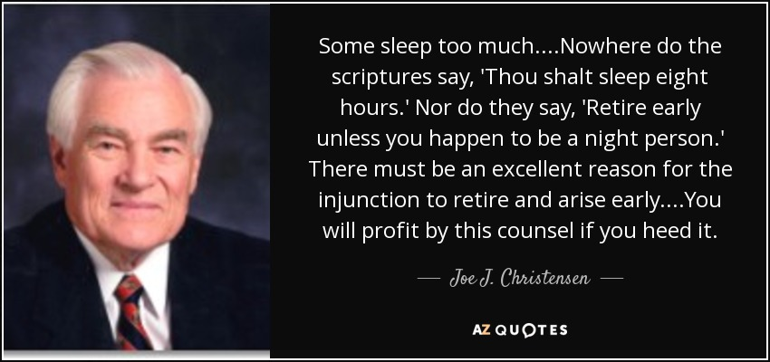 Some sleep too much....Nowhere do the scriptures say, 'Thou shalt sleep eight hours.' Nor do they say, 'Retire early unless you happen to be a night person.' There must be an excellent reason for the injunction to retire and arise early. ...You will profit by this counsel if you heed it. - Joe J. Christensen