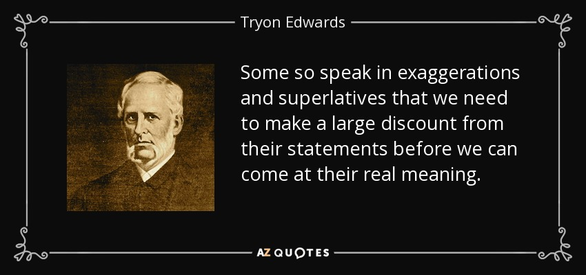 Some so speak in exaggerations and superlatives that we need to make a large discount from their statements before we can come at their real meaning. - Tryon Edwards