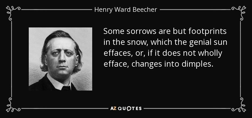 Some sorrows are but footprints in the snow, which the genial sun effaces, or, if it does not wholly efface, changes into dimples. - Henry Ward Beecher