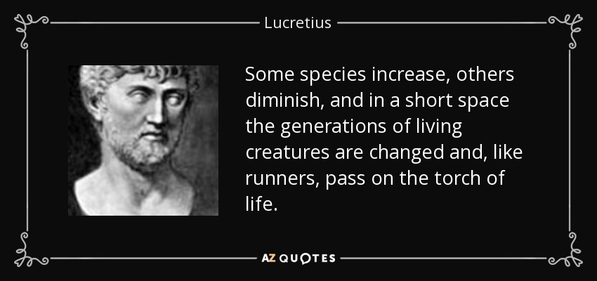Some species increase, others diminish, and in a short space the generations of living creatures are changed and, like runners, pass on the torch of life. - Lucretius