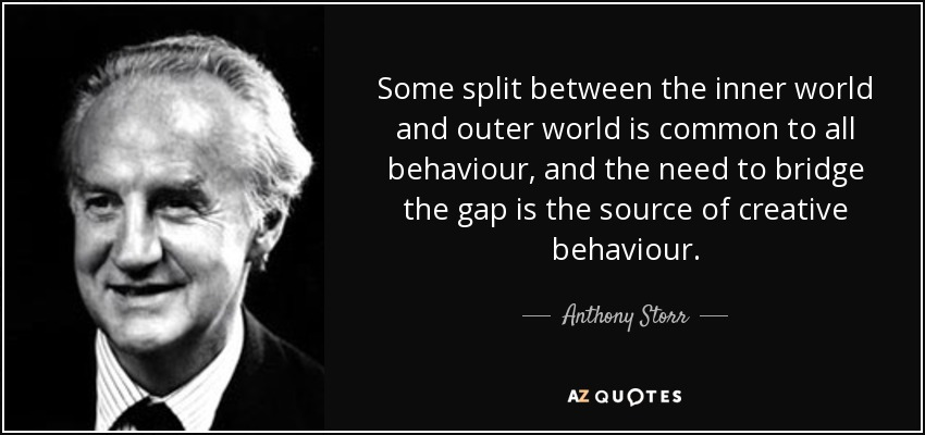Some split between the inner world and outer world is common to all behaviour, and the need to bridge the gap is the source of creative behaviour. - Anthony Storr