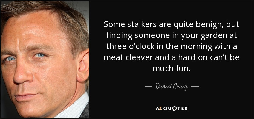 Some stalkers are quite benign, but finding someone in your garden at three o'clock in the morning with a meat cleaver and a hard-on can't be much fun. - Daniel Craig