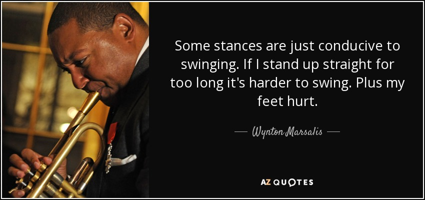 Some stances are just conducive to swinging. If I stand up straight for too long it's harder to swing. Plus my feet hurt. - Wynton Marsalis