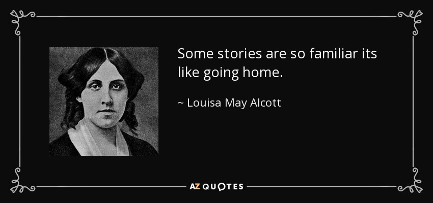 Some stories are so familiar its like going home. - Louisa May Alcott