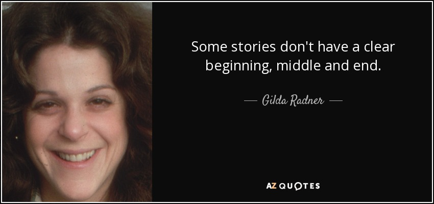 Some stories don't have a clear beginning, middle and end. - Gilda Radner