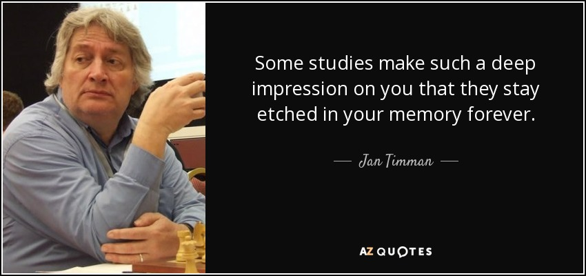 Some studies make such a deep impression on you that they stay etched in your memory forever. - Jan Timman