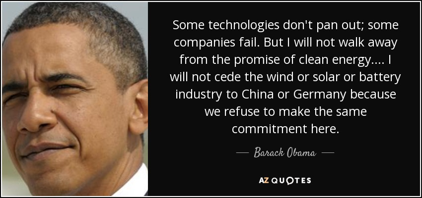 Some technologies don't pan out; some companies fail. But I will not walk away from the promise of clean energy. ... I will not cede the wind or solar or battery industry to China or Germany because we refuse to make the same commitment here. - Barack Obama