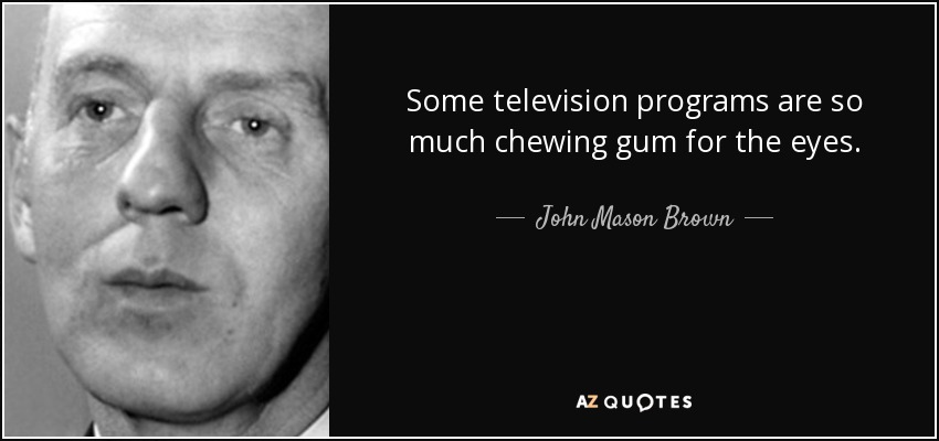 Some television programs are so much chewing gum for the eyes. - John Mason Brown