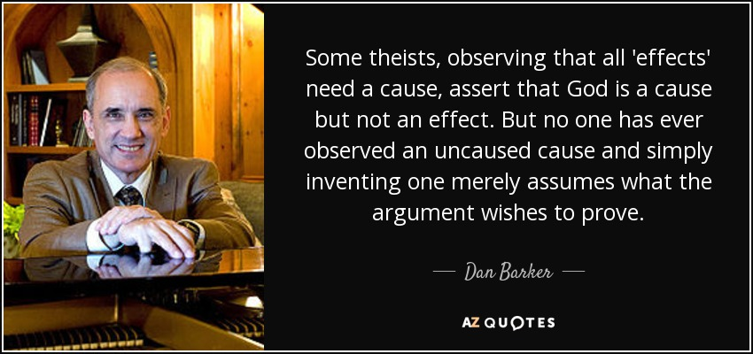 Some theists, observing that all 'effects' need a cause, assert that God is a cause but not an effect. But no one has ever observed an uncaused cause and simply inventing one merely assumes what the argument wishes to prove. - Dan Barker