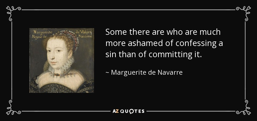 Some there are who are much more ashamed of confessing a sin than of committing it. - Marguerite de Navarre