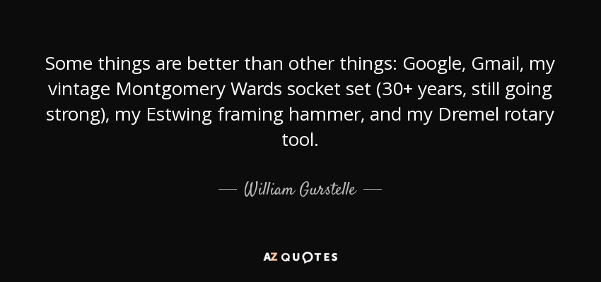 Some things are better than other things: Google, Gmail, my vintage Montgomery Wards socket set (30+ years, still going strong), my Estwing framing hammer, and my Dremel rotary tool. - William Gurstelle