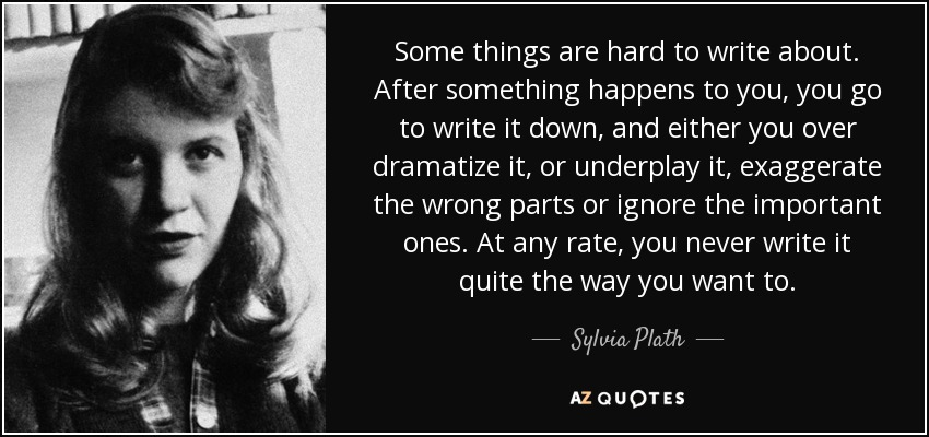 Some things are hard to write about. After something happens to you, you go to write it down, and either you over dramatize it, or underplay it, exaggerate the wrong parts or ignore the important ones. At any rate, you never write it quite the way you want to. - Sylvia Plath
