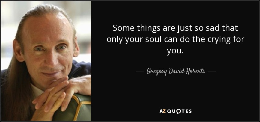 http://www.azquotes.com/picture-quotes/quote-some-things-are-just-so-sad-that-only-your-soul-can-do-the-crying-for-you-gregory-david-roberts-49-50-45.jpg