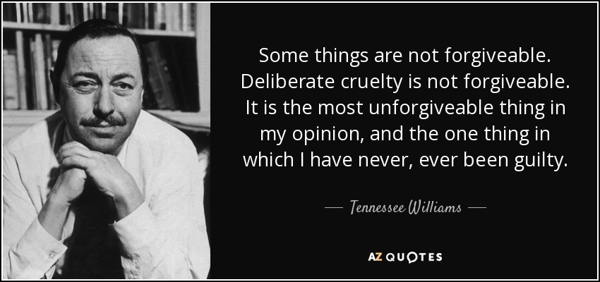 Some things are not forgiveable. Deliberate cruelty is not forgiveable. It is the most unforgiveable thing in my opinion, and the one thing in which I have never, ever been guilty. - Tennessee Williams