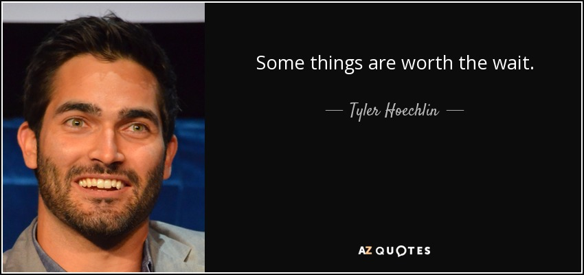 Some things are worth the wait. - Tyler Hoechlin