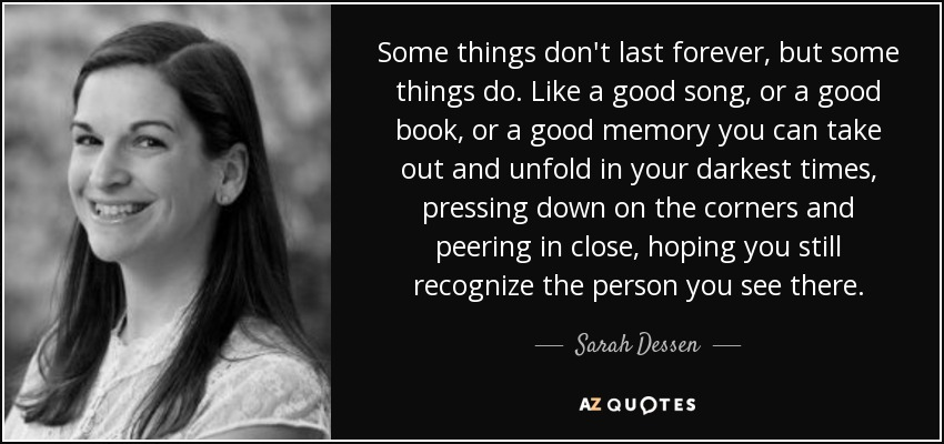Some things don't last forever, but some things do. Like a good song, or a good book, or a good memory you can take out and unfold in your darkest times, pressing down on the corners and peering in close, hoping you still recognize the person you see there. - Sarah Dessen