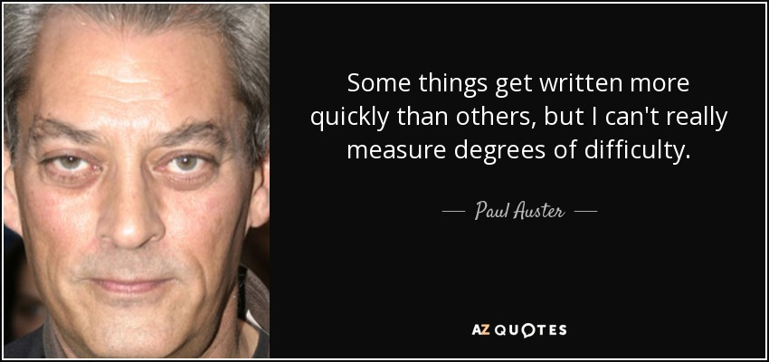 Some things get written more quickly than others, but I can't really measure degrees of difficulty. - Paul Auster