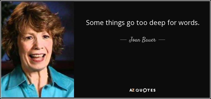Some things go too deep for words. - Joan Bauer