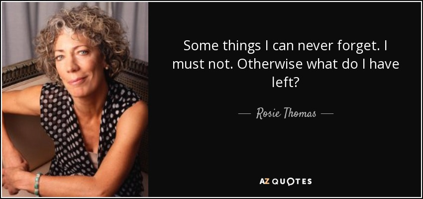 Some things I can never forget. I must not. Otherwise what do I have left? - Rosie Thomas