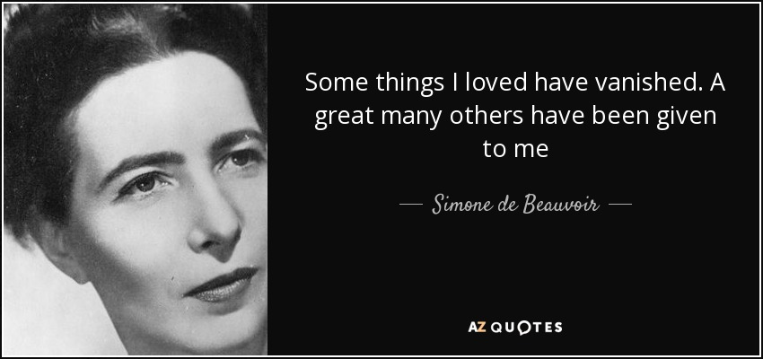 Some things I loved have vanished. A great many others have been given to me - Simone de Beauvoir