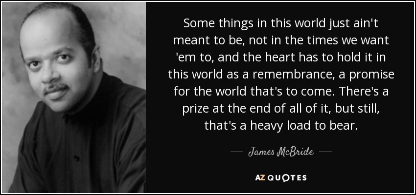 Some things in this world just ain't meant to be, not in the times we want 'em to, and the heart has to hold it in this world as a remembrance, a promise for the world that's to come. There's a prize at the end of all of it, but still, that's a heavy load to bear. - James McBride